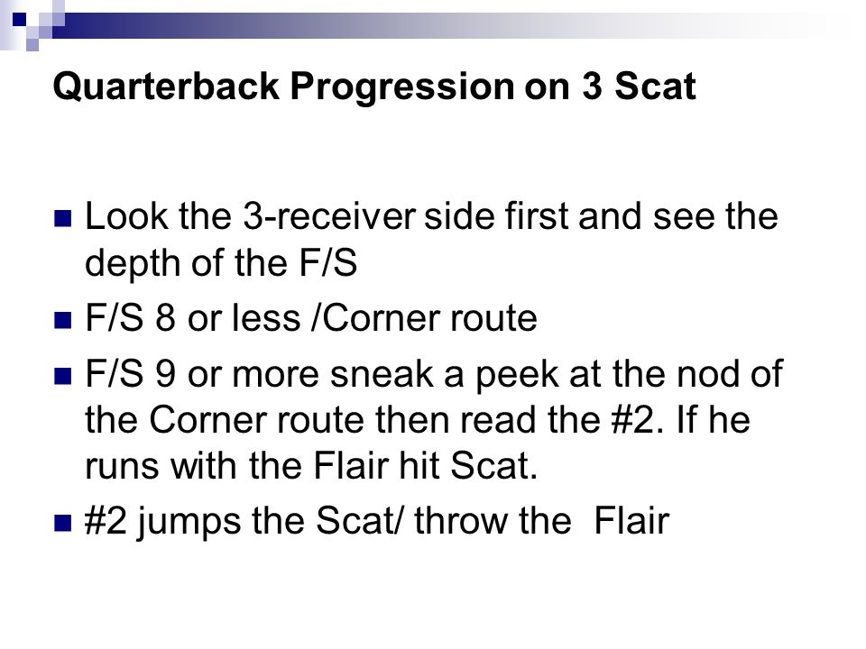 Quarterback Progression on 3 Scat Look the 3-receiver side first and see the depth of the F/S F/S 8 or less /Corner route F/S 9 or more sneak a peek a