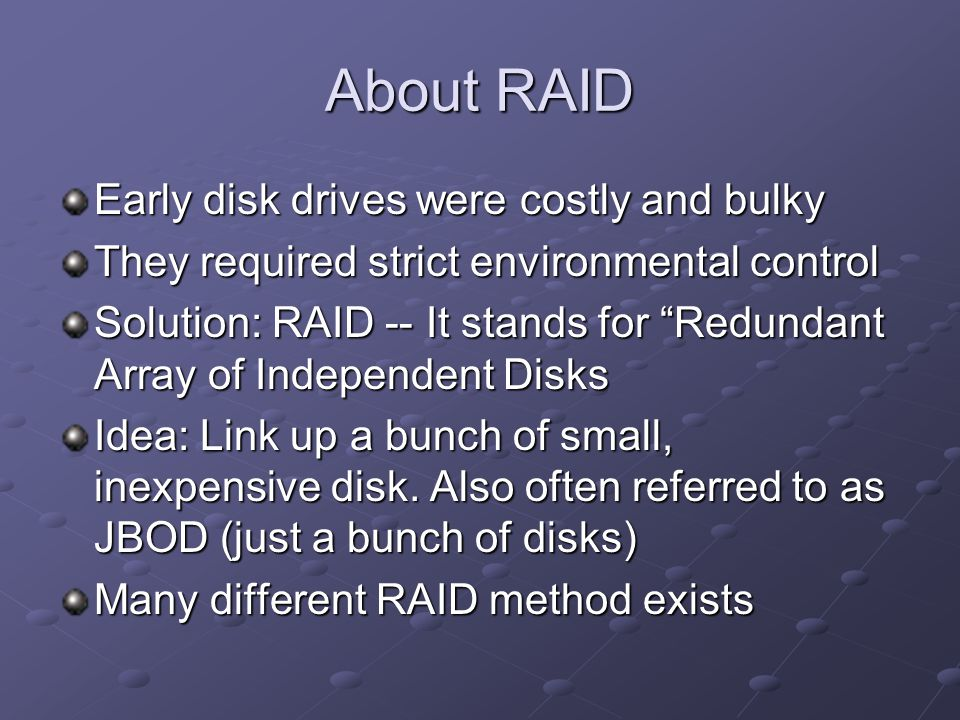 About RAID Early disk drives were costly and bulky They required strict environmental control Solution: RAID -- It stands for Redundant Array of Independent Disks Idea: Link up a bunch of small, inexpensive disk.