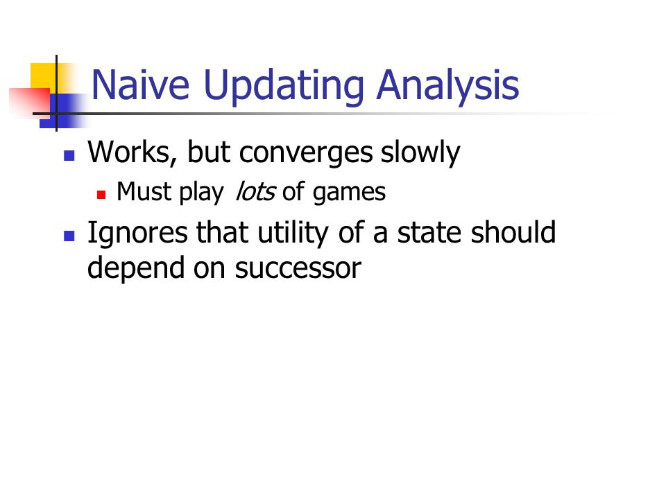 Naive Updating Analysis Works, but converges slowly Must play lots of games Ignores that utility of a state should depend on successor