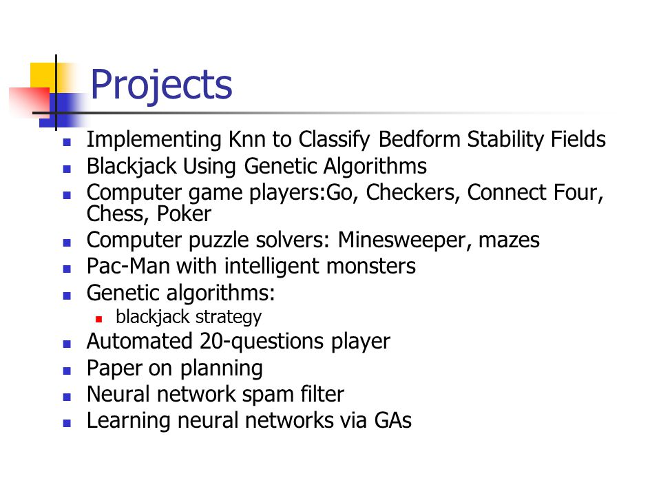 Projects Implementing Knn to Classify Bedform Stability Fields Blackjack Using Genetic Algorithms Computer game players:Go, Checkers, Connect Four, Chess, Poker Computer puzzle solvers: Minesweeper, mazes Pac-Man with intelligent monsters Genetic algorithms: blackjack strategy Automated 20-questions player Paper on planning Neural network spam filter Learning neural networks via GAs