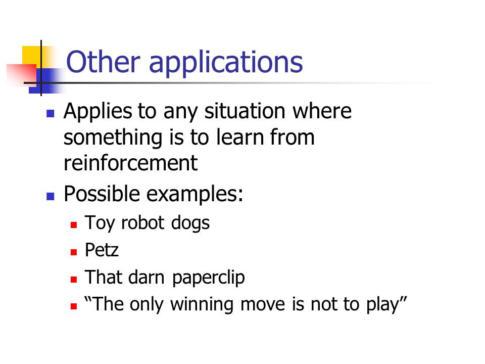 Other applications Applies to any situation where something is to learn from reinforcement Possible examples: Toy robot dogs Petz That darn paperclip The only winning move is not to play