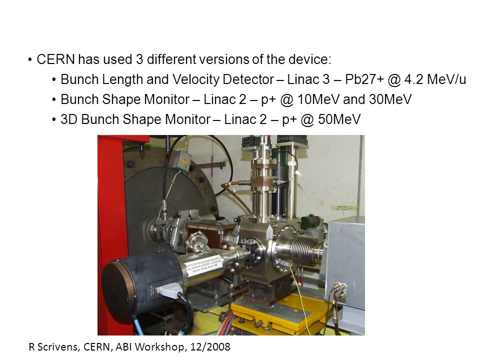 R Scrivens, CERN, ABI Workshop, 12/2008 CERN has used 3 different versions of the device: Bunch Length and Velocity Detector – Linac 3 – Pb27+ @ 4.2 MeV/u Bunch Shape Monitor – Linac 2 – p+ @ 10MeV and 30MeV 3D Bunch Shape Monitor – Linac 2 – p+ @ 50MeV
