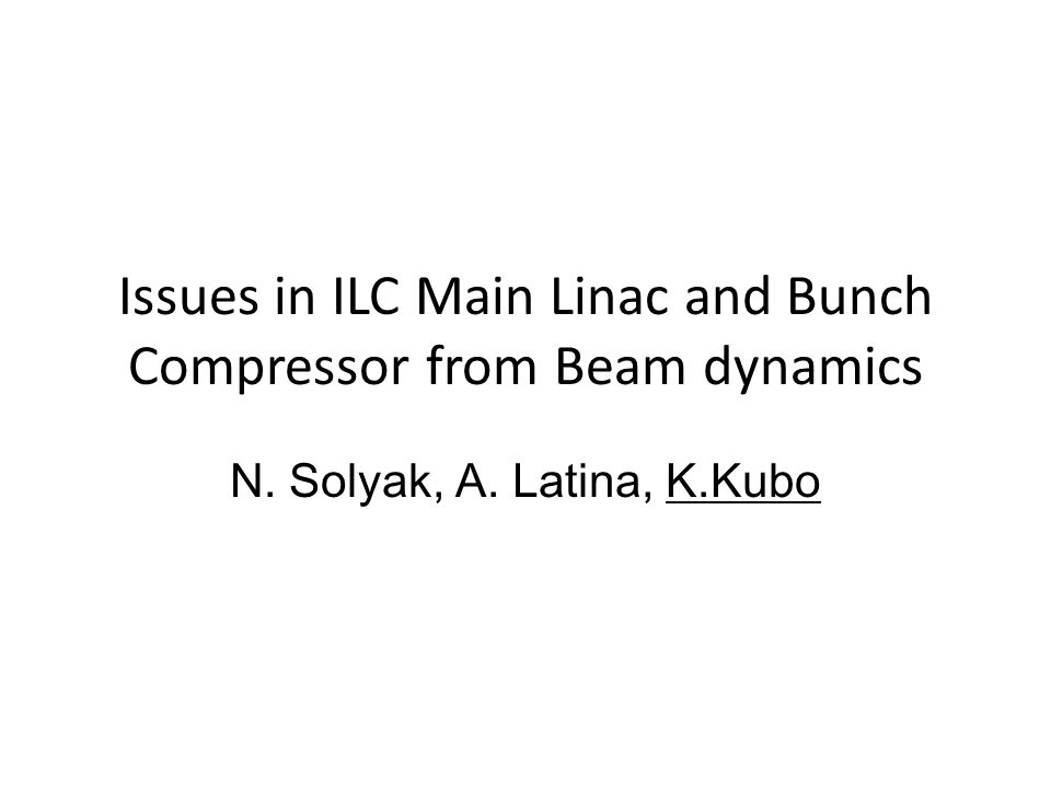 Issues in ILC Main Linac and Bunch Compressor from Beam dynamics N. Solyak, A. Latina, K.Kubo