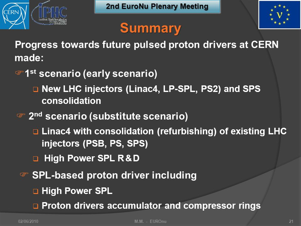 2nd EuroNu Plenary Meeting Progress towards future pulsed proton drivers at CERN made:  1 st scenario (early scenario)  New LHC injectors (Linac4, LP-SPL, PS2) and SPS consolidation  2 nd scenario (substitute scenario)  Linac4 with consolidation (refurbishing) of existing LHC injectors (PSB, PS, SPS)  High Power SPL R & D  SPL-based proton driver including  High Power SPL  Proton drivers accumulator and compressor rings 02/06/2010M.M.