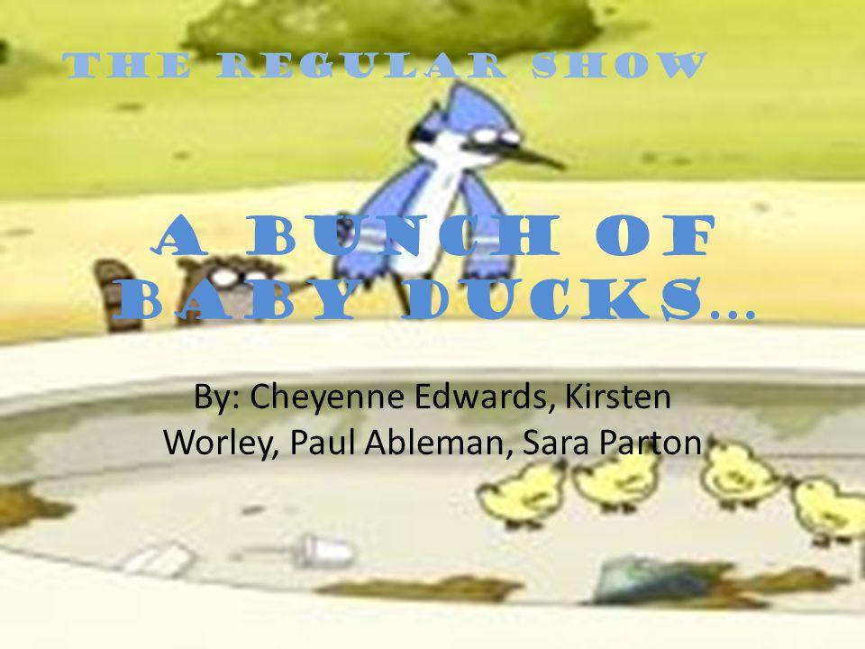 By: Cheyenne Edwards, Kirsten Worley, Paul Ableman, Sara Parton ThE Regular show A bunch of baby ducks…