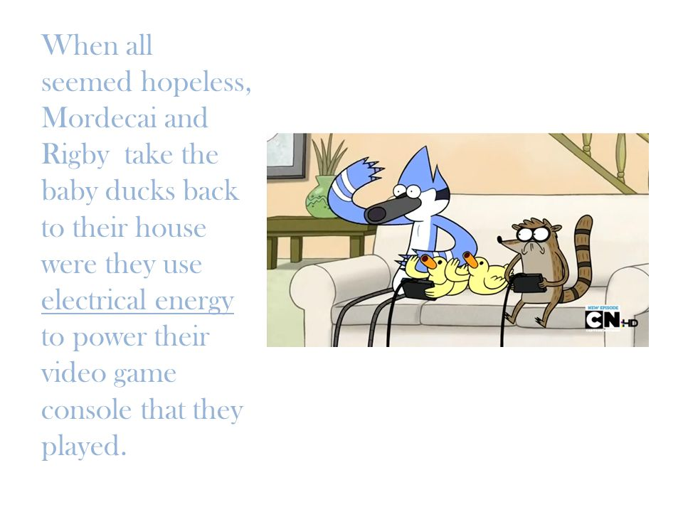When all seemed hopeless, Mordecai and Rigby take the baby ducks back to their house were they use electrical energy to power their video game console that they played.