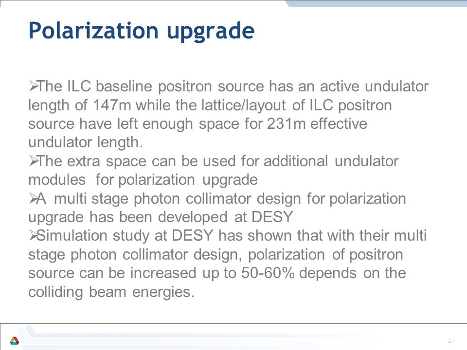 27 Polarization upgrade  The ILC baseline positron source has an active undulator length of 147m while the lattice/layout of ILC positron source have