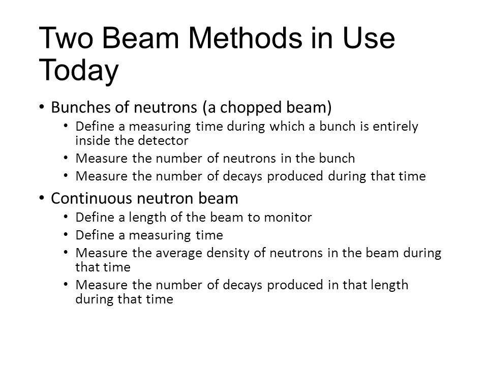 Two Beam Methods in Use Today Bunches of neutrons (a chopped beam) Define a measuring time during which a bunch is entirely inside the detector Measure the number of neutrons in the bunch Measure the number of decays produced during that time Continuous neutron beam Define a length of the beam to monitor Define a measuring time Measure the average density of neutrons in the beam during that time Measure the number of decays produced in that length during that time