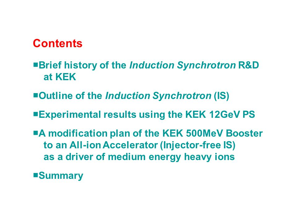 Contents ■Brief history of the Induction Synchrotron R&D at KEK ■Outline of the Induction Synchrotron (IS) ■Experimental results using the KEK 12GeV P