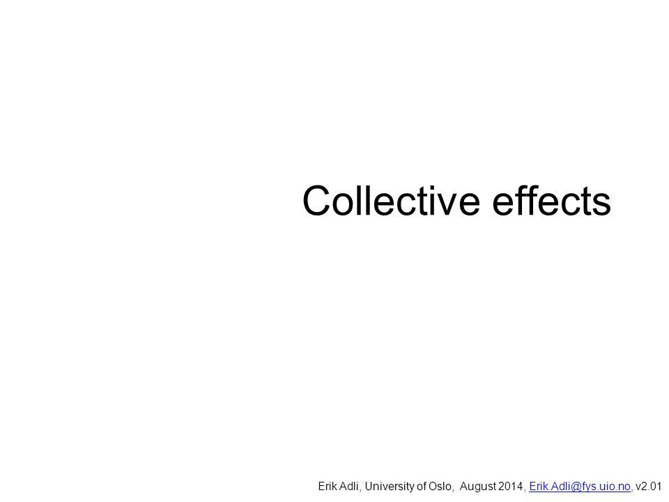 Collective effects, University of Oslo, Erik Adli, University of Oslo, August 2014, Erik.Adli@fys.uio.no, v2.01Erik.Adli@fys.uio.no