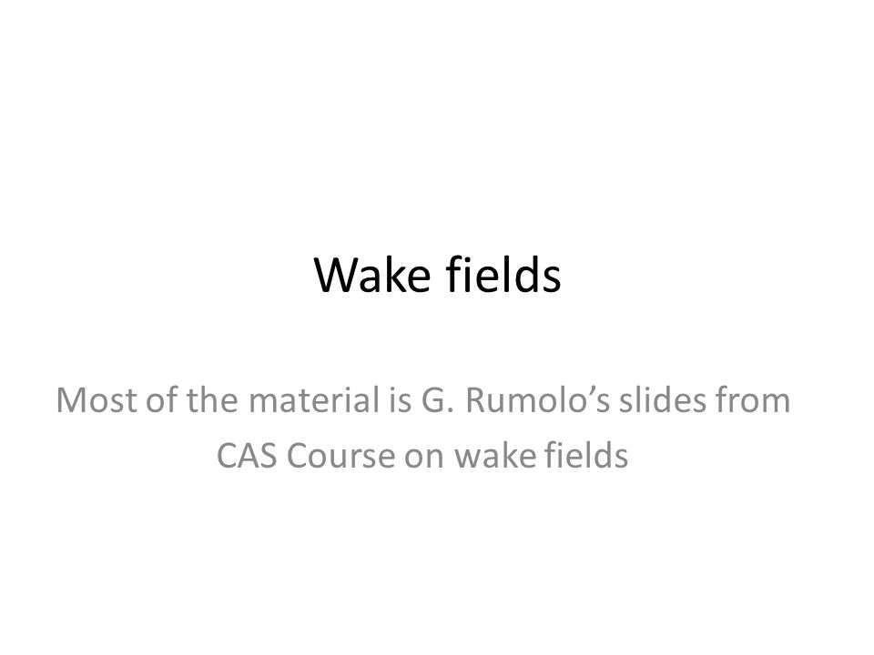 Wake fields Most of the material is G. Rumolo's slides from CAS Course on wake fields