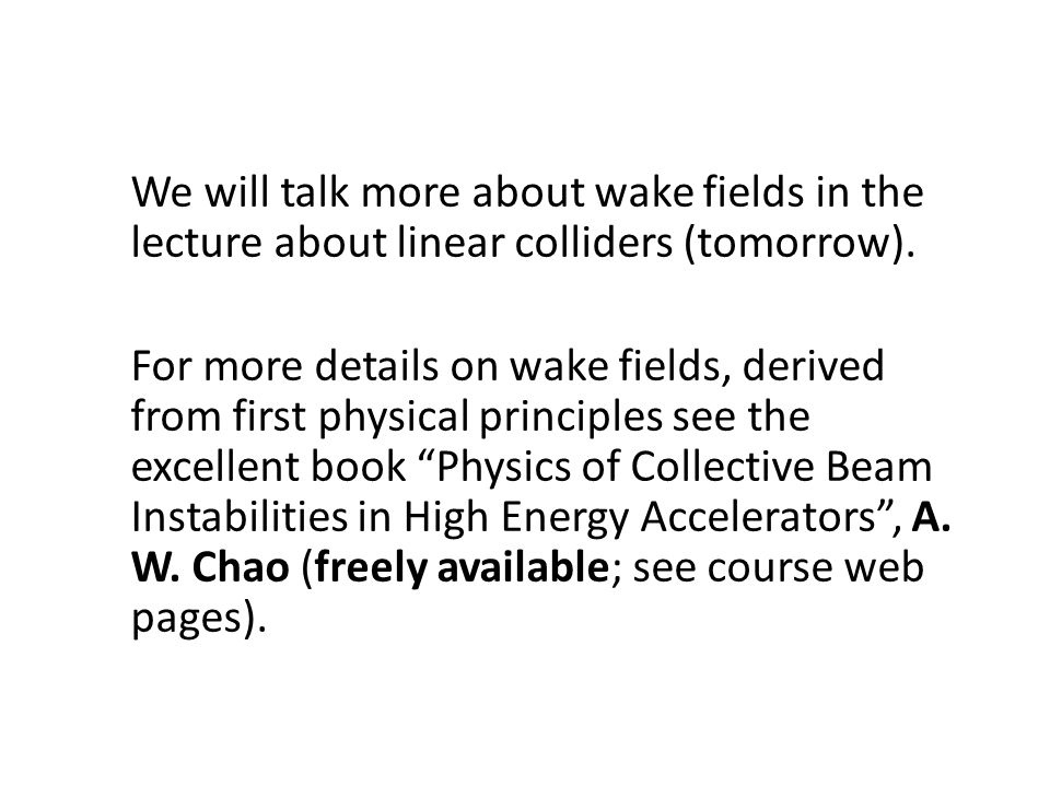 We will talk more about wake fields in the lecture about linear colliders (tomorrow). For more details on wake fields, derived from first physical pri