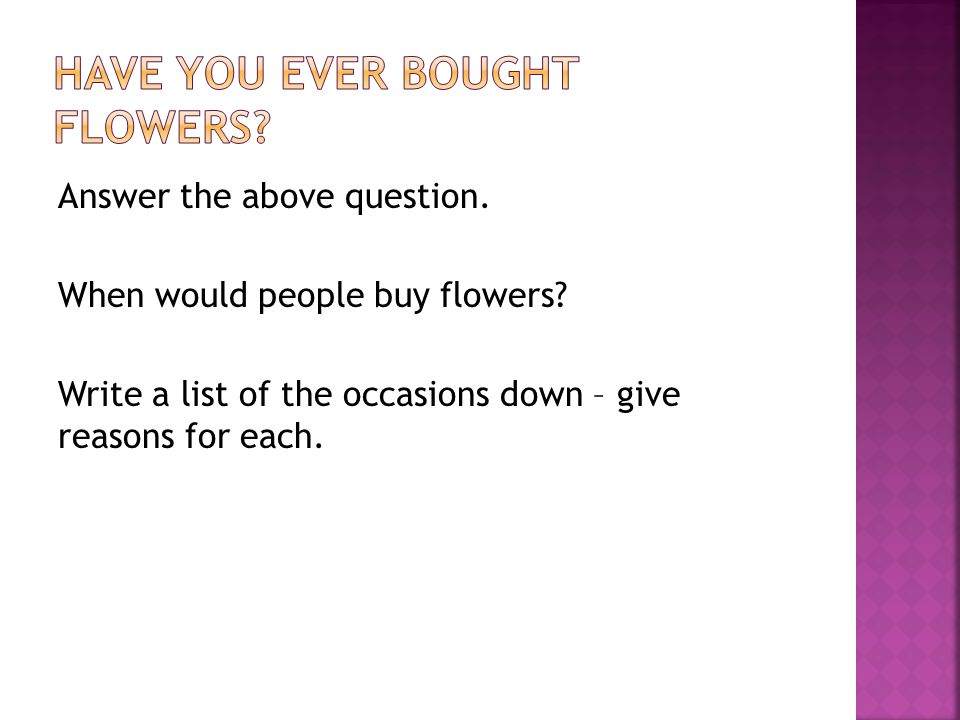 Answer the above question. When would people buy flowers.