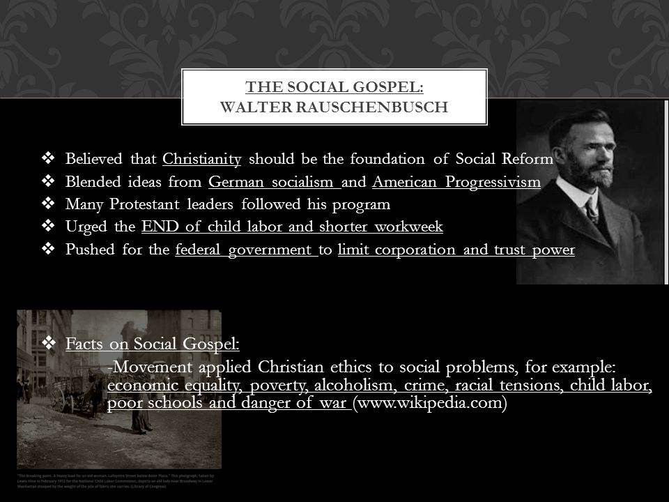  Believed that Christianity should be the foundation of Social Reform  Blended ideas from German socialism and American Progressivism  Many Protestant leaders followed his program  Urged the END of child labor and shorter workweek  Pushed for the federal government to limit corporation and trust power  Facts on Social Gospel: -Movement applied Christian ethics to social problems, for example: economic equality, poverty, alcoholism, crime, racial tensions, child labor, poor schools and danger of war (www.wikipedia.com) THE SOCIAL GOSPEL: WALTER RAUSCHENBUSCH