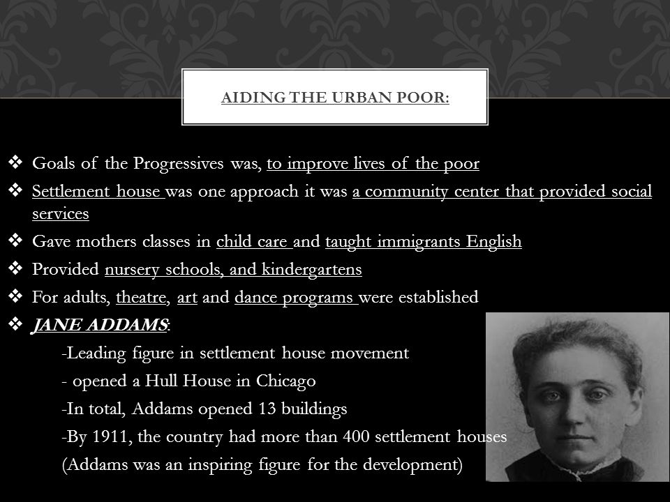  Goals of the Progressives was, to improve lives of the poor  Settlement house was one approach it was a community center that provided social services  Gave mothers classes in child care and taught immigrants English  Provided nursery schools, and kindergartens  For adults, theatre, art and dance programs were established  JANE ADDAMS: -Leading figure in settlement house movement - opened a Hull House in Chicago -In total, Addams opened 13 buildings -By 1911, the country had more than 400 settlement houses (Addams was an inspiring figure for the development) AIDING THE URBAN POOR: