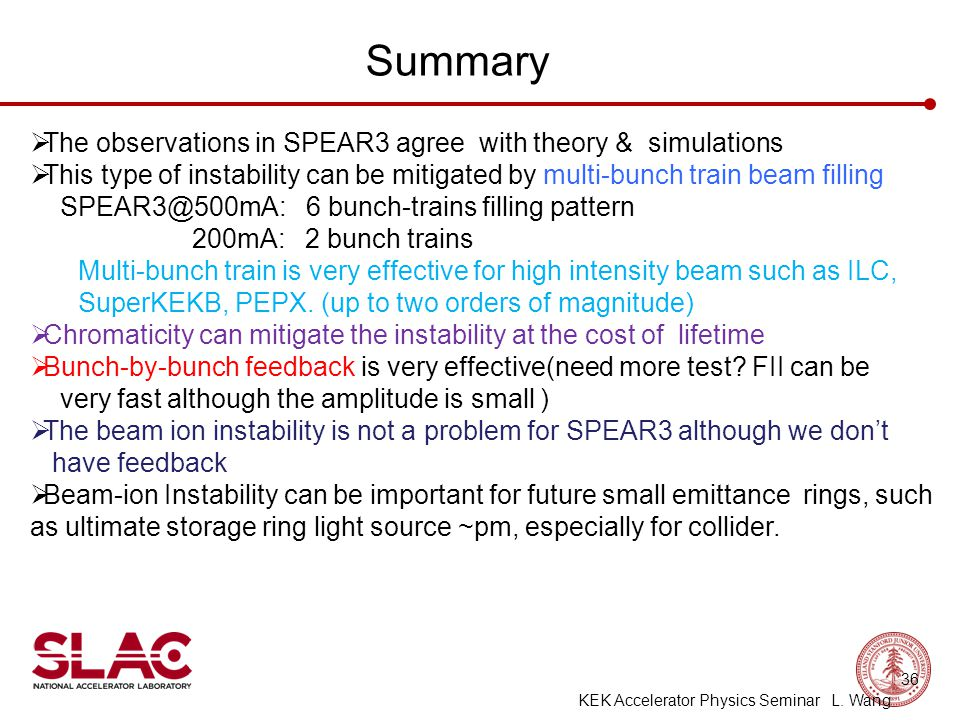 Summary  The observations in SPEAR3 agree with theory & simulations  This type of instability can be mitigated by multi-bunch train beam filling SPEAR3@500mA: 6 bunch-trains filling pattern 200mA: 2 bunch trains Multi-bunch train is very effective for high intensity beam such as ILC, SuperKEKB, PEPX.