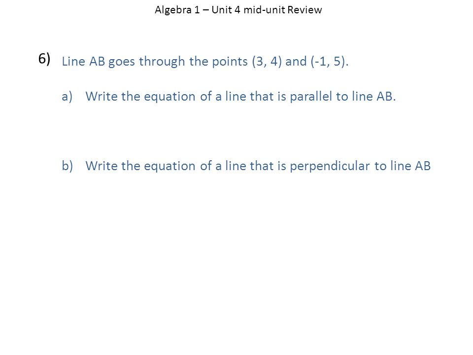Algebra 1 – Unit 4 mid-unit Review 6) Line AB goes through the points (3, 4) and (-1, 5).