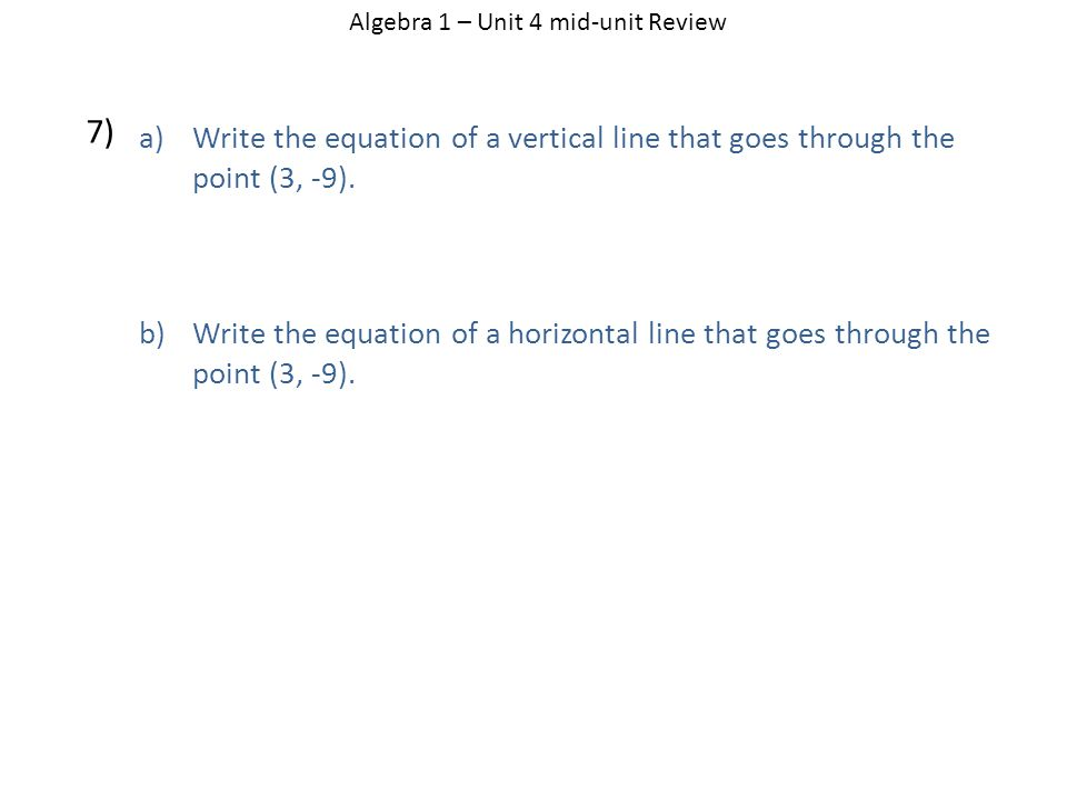 Algebra 1 – Unit 4 mid-unit Review 7) a)Write the equation of a vertical line that goes through the point (3, -9).