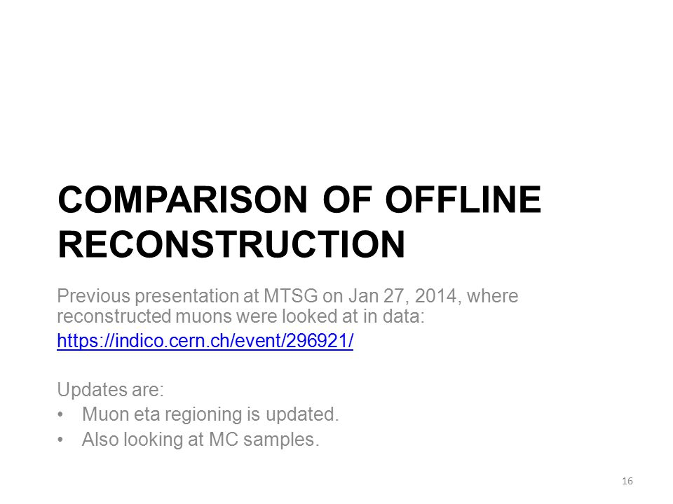 COMPARISON OF OFFLINE RECONSTRUCTION Previous presentation at MTSG on Jan 27, 2014, where reconstructed muons were looked at in data: https://indico.cern.ch/event/296921/ Updates are: Muon eta regioning is updated.