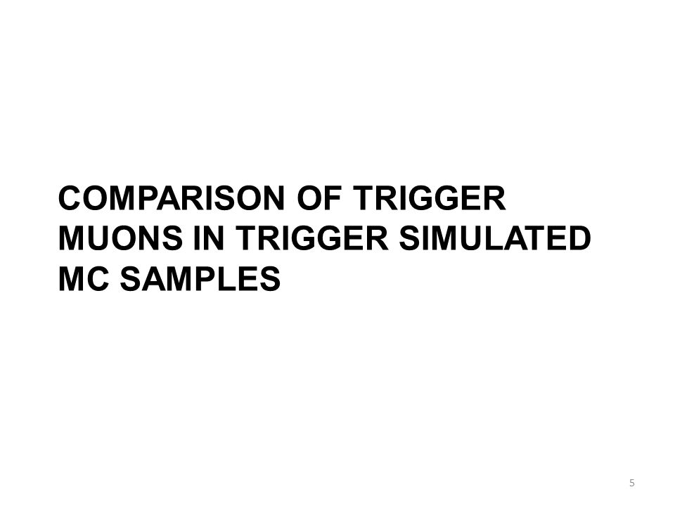 COMPARISON OF TRIGGER MUONS IN TRIGGER SIMULATED MC SAMPLES 5