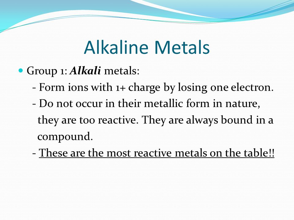 Alkaline Metals Group 1: Alkali metals: - Form ions with 1+ charge by losing one electron. - Do not occur in their metallic form in nature, they are t