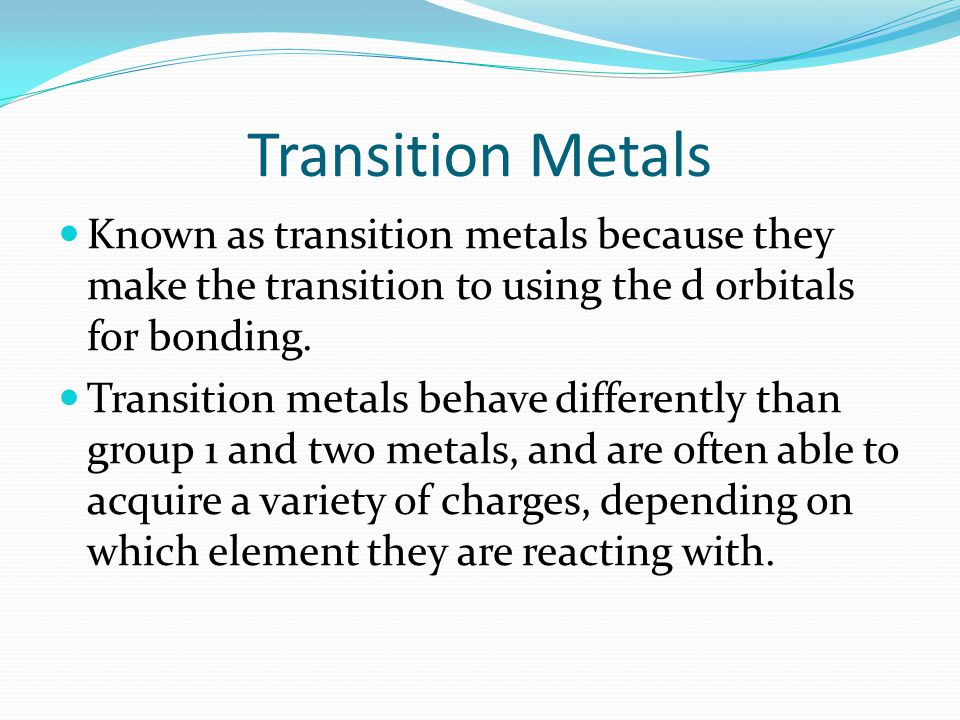 Transition Metals Known as transition metals because they make the transition to using the d orbitals for bonding. Transition metals behave differentl