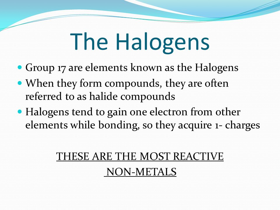 The Halogens Group 17 are elements known as the Halogens When they form compounds, they are often referred to as halide compounds Halogens tend to gai