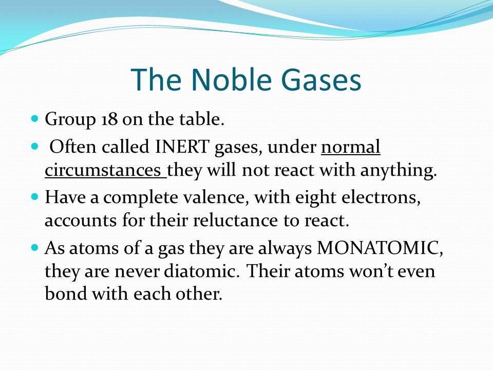 The Noble Gases Group 18 on the table. Often called INERT gases, under normal circumstances they will not react with anything. Have a complete valence