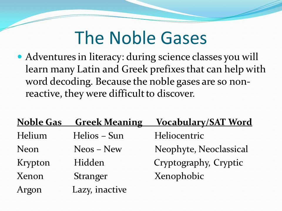 The Noble Gases Adventures in literacy: during science classes you will learn many Latin and Greek prefixes that can help with word decoding. Because