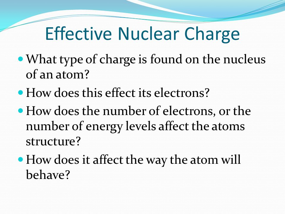 Effective Nuclear Charge What type of charge is found on the nucleus of an atom? How does this effect its electrons? How does the number of electrons,