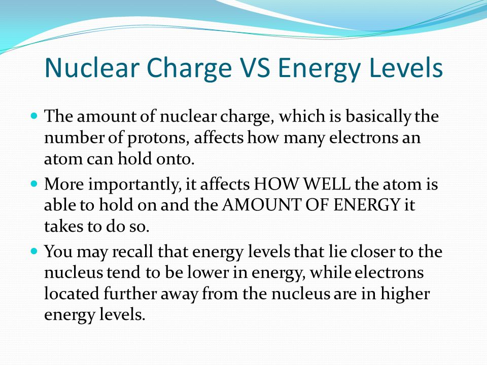 Nuclear Charge VS Energy Levels The amount of nuclear charge, which is basically the number of protons, affects how many electrons an atom can hold on