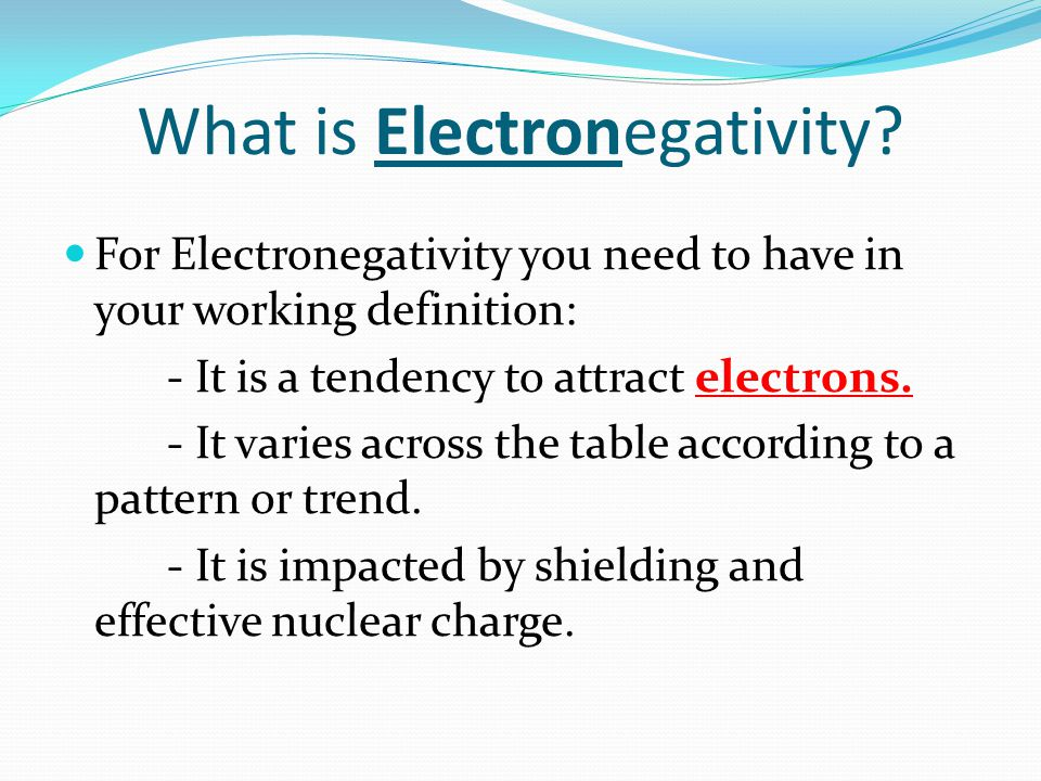 What is Electronegativity? For Electronegativity you need to have in your working definition: - It is a tendency to attract electrons. - It varies acr