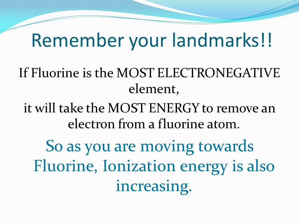 Remember your landmarks!! If Fluorine is the MOST ELECTRONEGATIVE element, it will take the MOST ENERGY to remove an electron from a fluorine atom. So