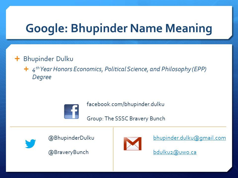 Google: Bhupinder Name Meaning  Bhupinder Dulku  4 th Year Honors Economics, Political Science, and Philosophy (EPP) Degree facebook.com/bhupinder.dulku Group: The SSSC Bravery Bunch @BhupinderDulku @BraveryBunch bhupinder.dulku@gmail.com bdulku2@uwo.ca