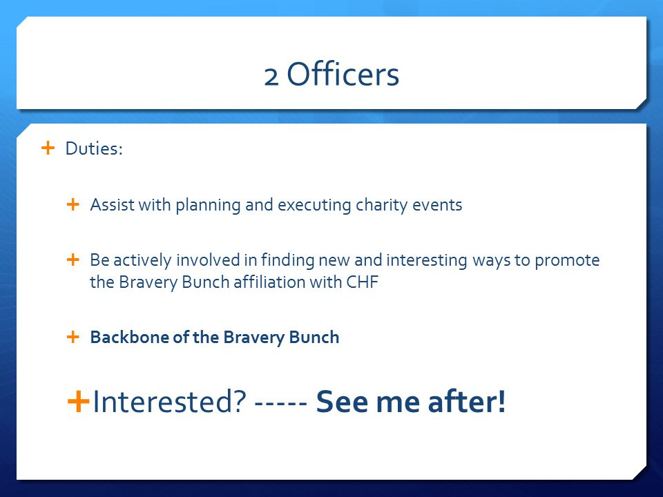 2 Officers  Duties:  Assist with planning and executing charity events  Be actively involved in finding new and interesting ways to promote the Bravery Bunch affiliation with CHF  Backbone of the Bravery Bunch  Interested.