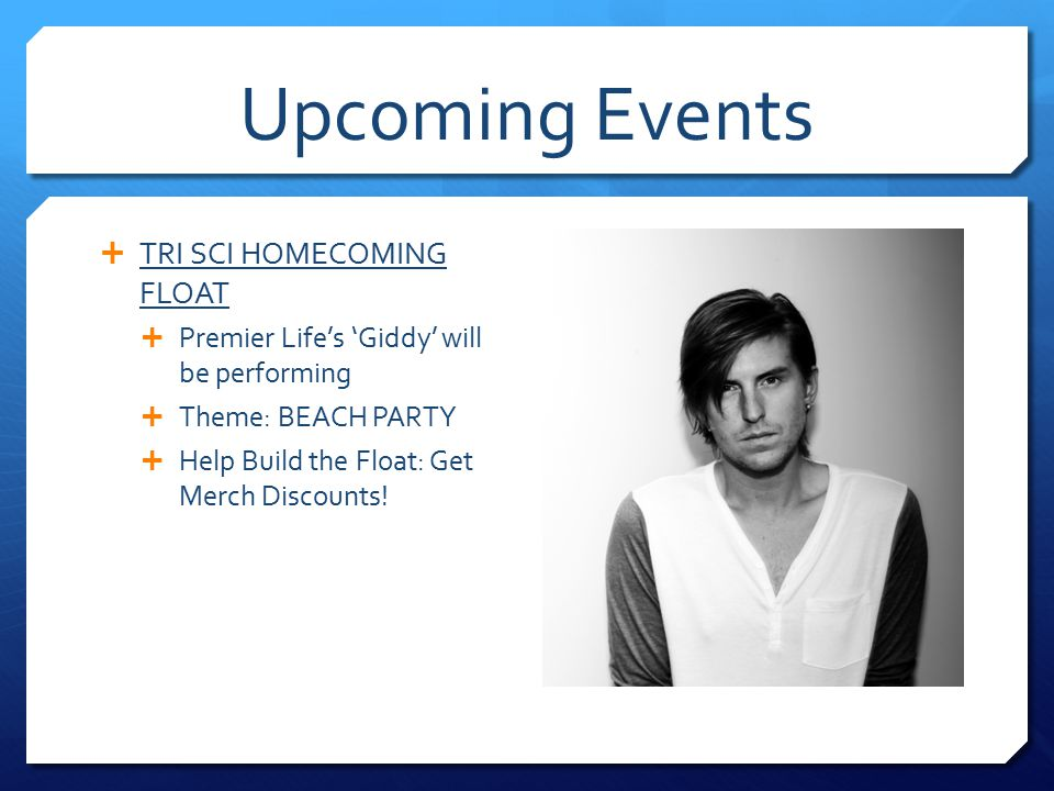 Upcoming Events  TRI SCI HOMECOMING FLOAT  Premier Life's 'Giddy' will be performing  Theme: BEACH PARTY  Help Build the Float: Get Merch Discounts!