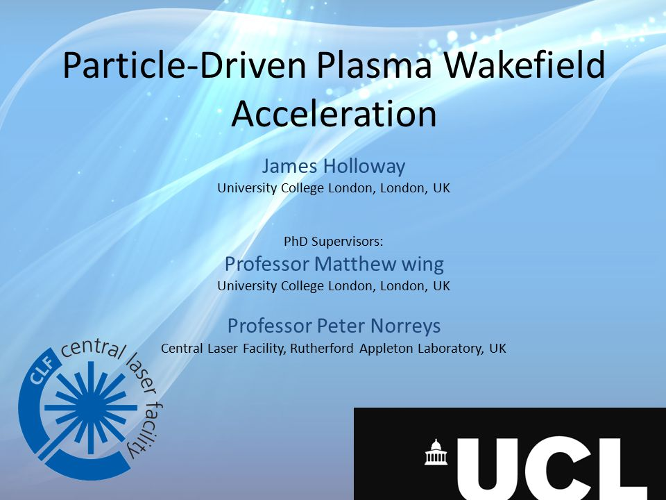 Particle-Driven Plasma Wakefield Acceleration James Holloway University College London, London, UK PhD Supervisors: Professor Matthew wing University College London, London, UK Professor Peter Norreys Central Laser Facility, Rutherford Appleton Laboratory, UK