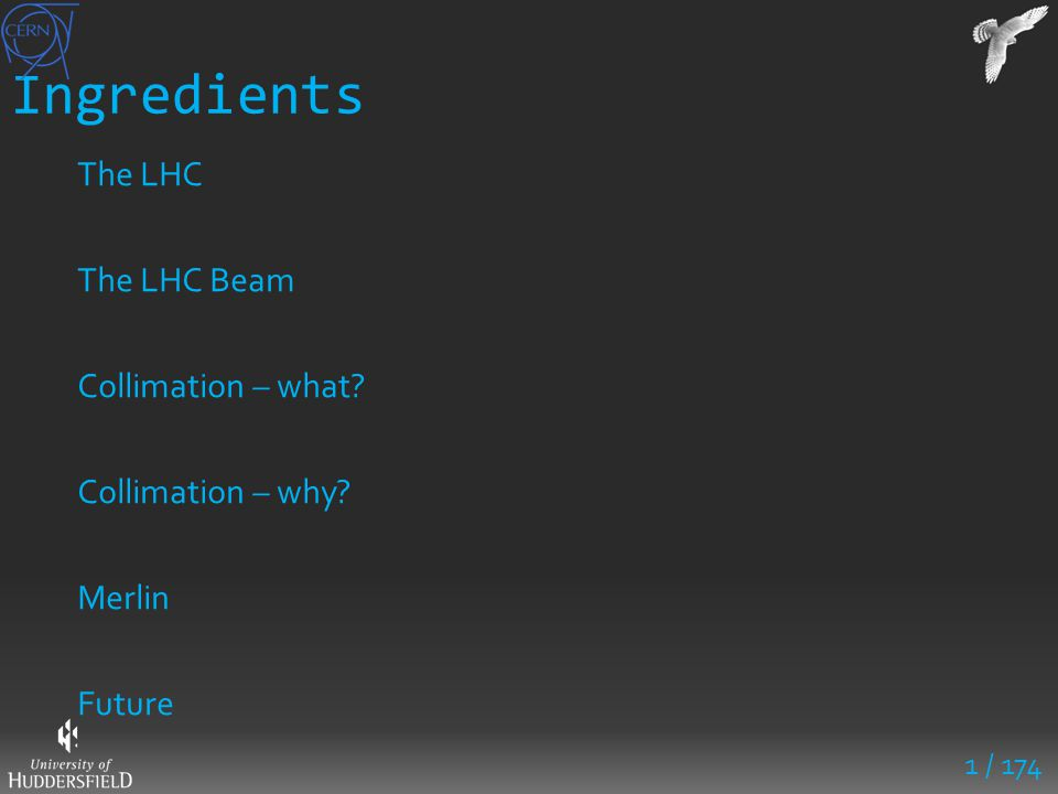 Ingredients The LHC The LHC Beam Collimation – what? Collimation – why? Merlin Future 1 / 174