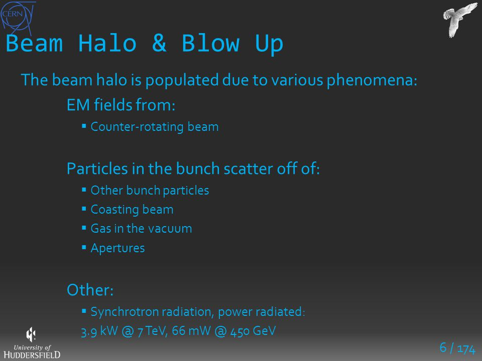 6 / 174 Beam Halo & Blow Up The beam halo is populated due to various phenomena: EM fields from:  Counter-rotating beam Particles in the bunch scatte