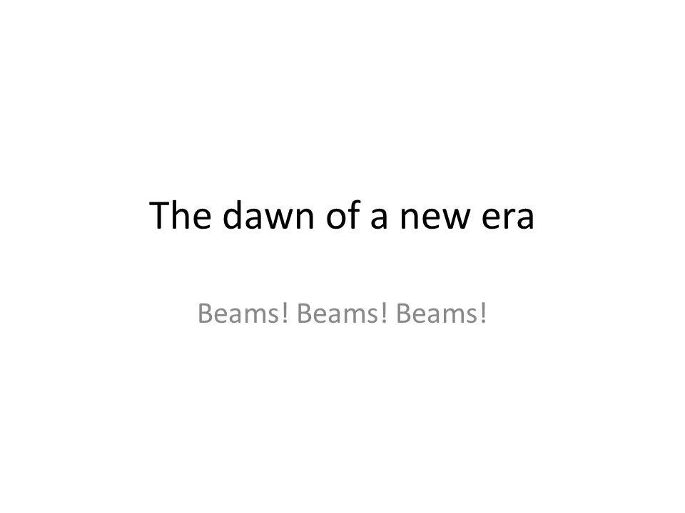 The dawn of a new era Beams! Beams! Beams!