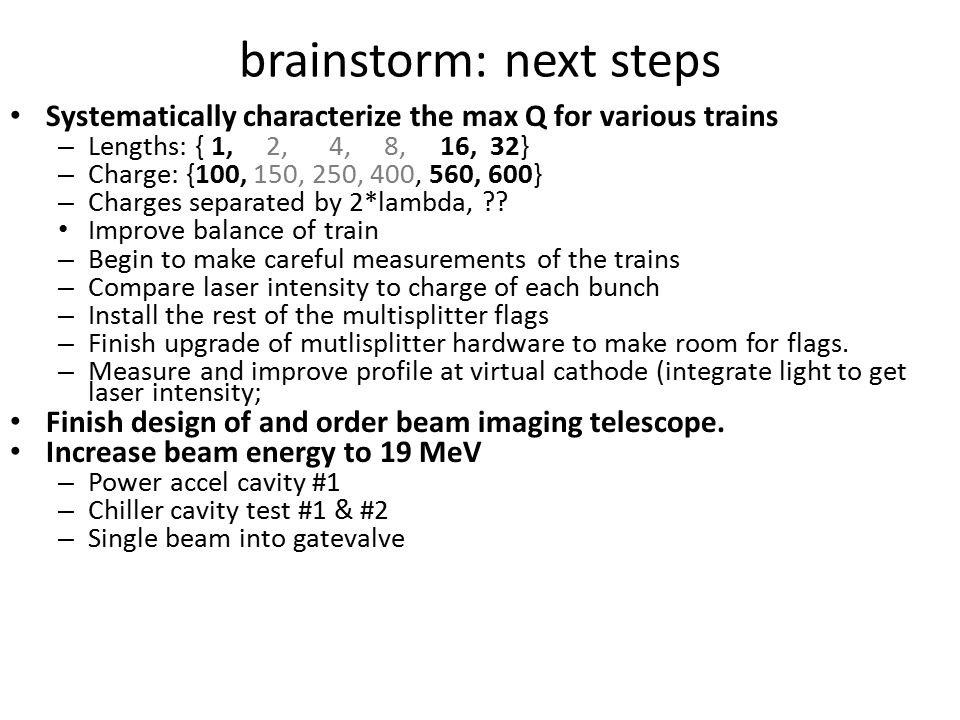 brainstorm: next steps Systematically characterize the max Q for various trains – Lengths: { 1, 2, 4, 8, 16, 32} – Charge: {100, 150, 250, 400, 560, 600} – Charges separated by 2*lambda, .
