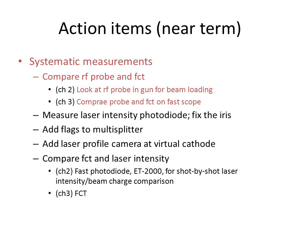 Action items (near term) Systematic measurements – Compare rf probe and fct (ch 2) Look at rf probe in gun for beam loading (ch 3) Comprae probe and fct on fast scope – Measure laser intensity photodiode; fix the iris – Add flags to multisplitter – Add laser profile camera at virtual cathode – Compare fct and laser intensity (ch2) Fast photodiode, ET-2000, for shot-by-shot laser intensity/beam charge comparison (ch3) FCT