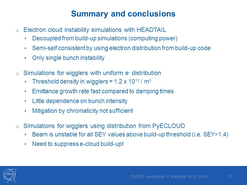 Summary and conclusions o Electron cloud instability simulations with HEADTAIL Decoupled from build-up simulations (computing power) Semi-self consistent by using electron distribution from build-up code Only single bunch instability o Simulations for wigglers with uniform e - distribution Threshold density in wigglers ≈ 1.2 x 10 13 / m 3 Emittance growth rate fast compared to damping times Little dependence on bunch intensity Mitigation by chromaticity not sufficient o Simulations for wigglers using distribution from PyECLOUD Beam is unstable for all SEY values above build-up threshold (i.e.