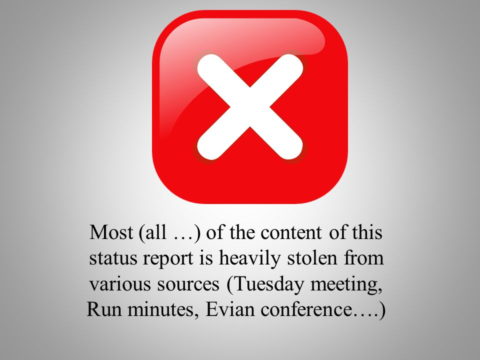 Most (all …) of the content of this status report is heavily stolen from various sources (Tuesday meeting, Run minutes, Evian conference….)