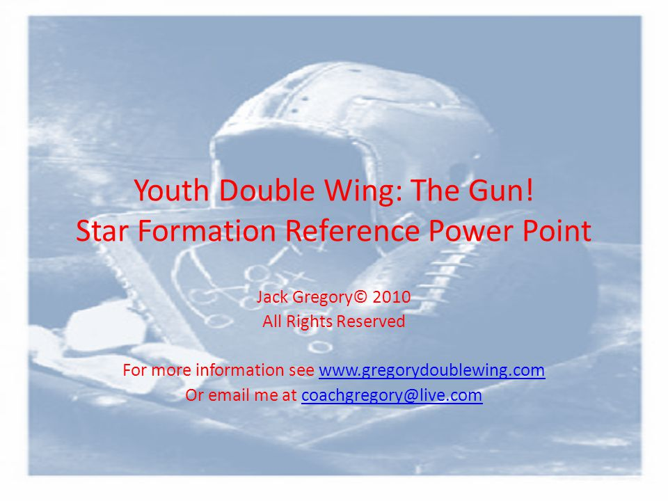 Youth Double Wing: The Gun! Star Formation Reference Power Point Jack Gregory© 2010 All Rights Reserved For more information see www.gregorydoublewing