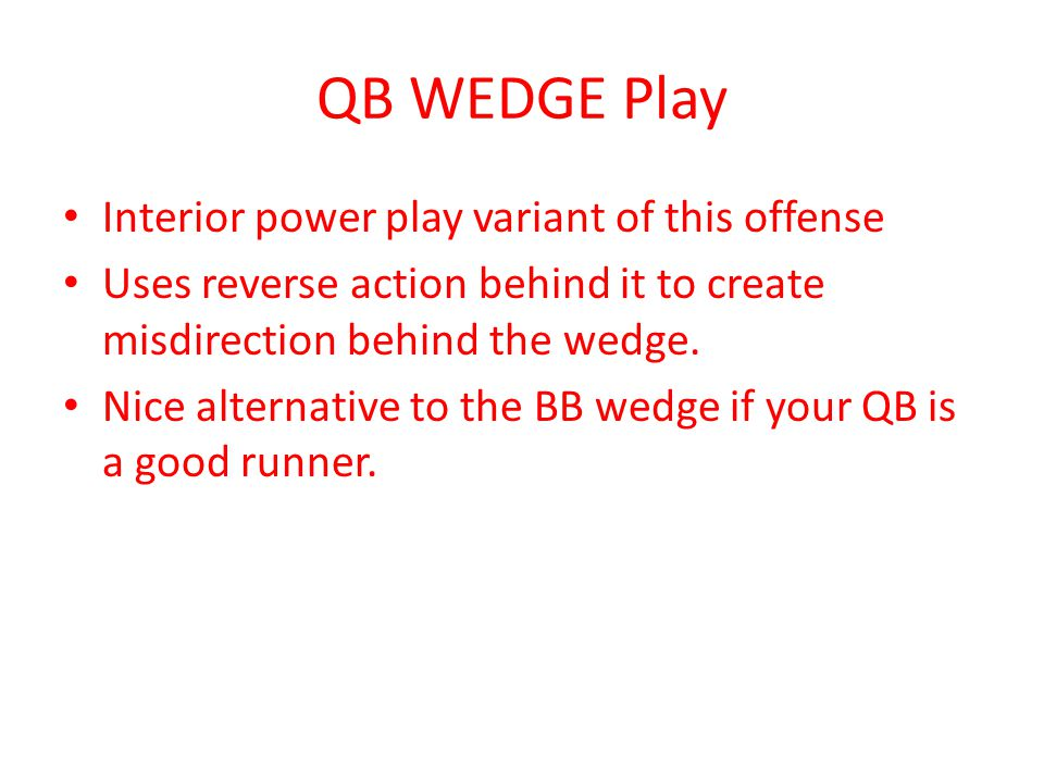 QB WEDGE Play Interior power play variant of this offense Uses reverse action behind it to create misdirection behind the wedge. Nice alternative to t
