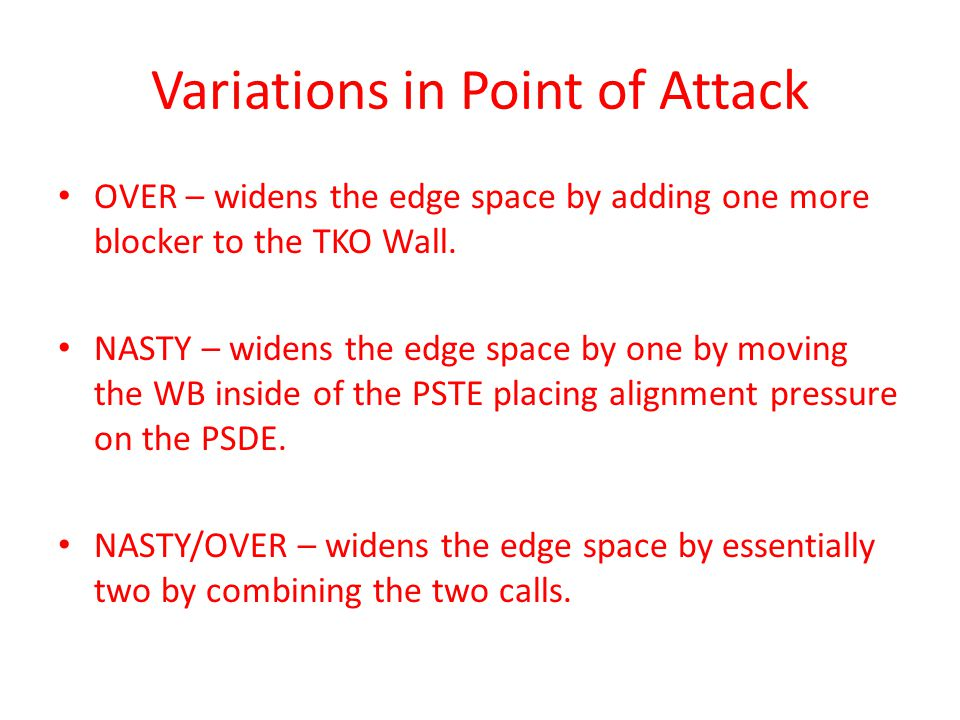 Variations in Point of Attack OVER – widens the edge space by adding one more blocker to the TKO Wall. NASTY – widens the edge space by one by moving