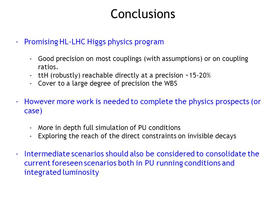 Conclusions -Promising HL-LHC Higgs physics program -Good precision on most couplings (with assumptions) or on coupling ratios.