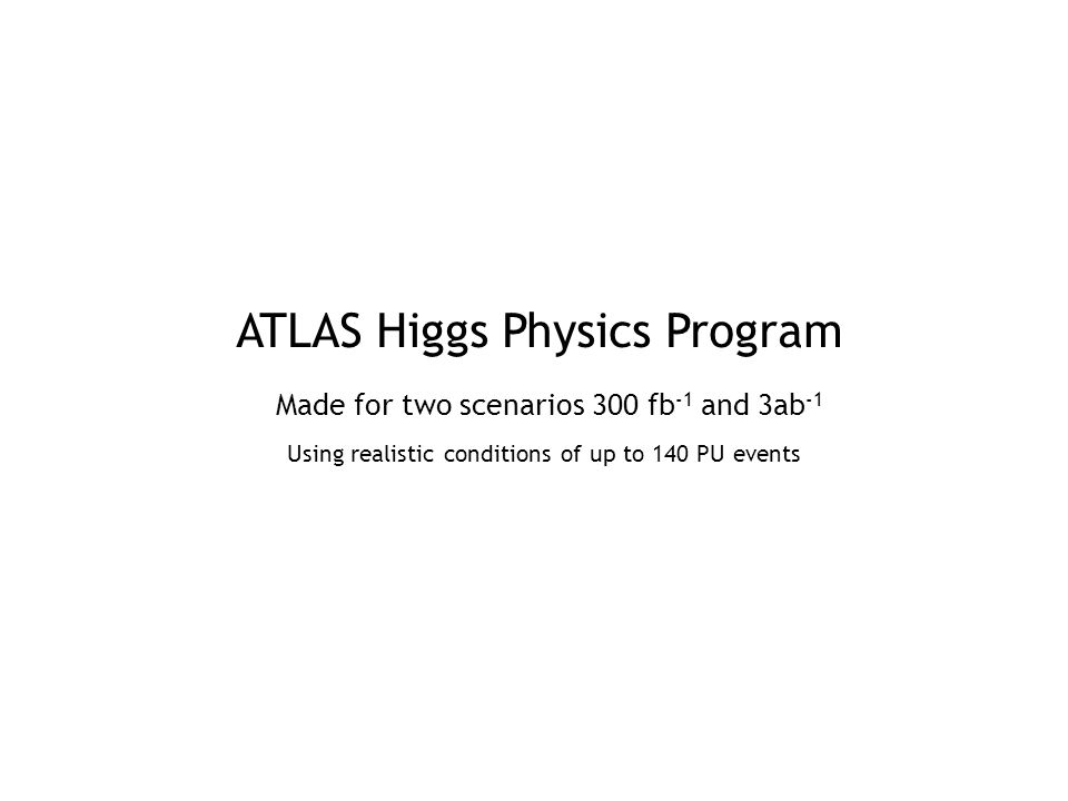 ATLAS Higgs Physics Program Made for two scenarios 300 fb -1 and 3ab -1 Using realistic conditions of up to 140 PU events