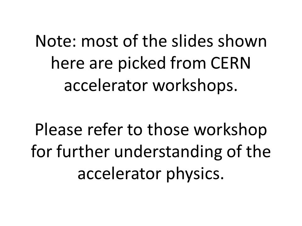 Note: most of the slides shown here are picked from CERN accelerator workshops.